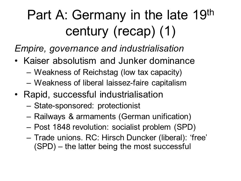 Part A: Germany in the late 19 th century (recap) (1) Empire, governance and industrialisation Kaiser absolutism and Junker dominance –Weakness of Reichstag (low tax capacity) –Weakness of liberal laissez-faire capitalism Rapid, successful industrialisation –State-sponsored: protectionist –Railways & armaments (German unification) –Post 1848 revolution: socialist problem (SPD) –Trade unions.