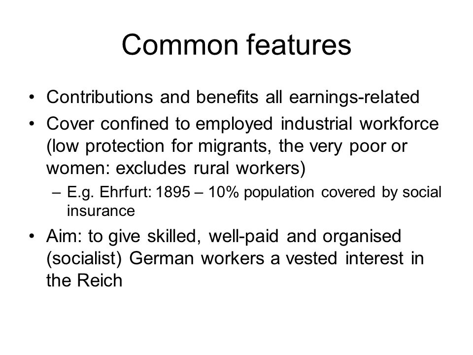 Common features Contributions and benefits all earnings-related Cover confined to employed industrial workforce (low protection for migrants, the very