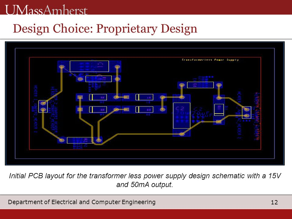 12 Department of Electrical and Computer Engineering Design Choice: Proprietary Design Initial PCB layout for the transformer less power supply design schematic with a 15V and 50mA output.