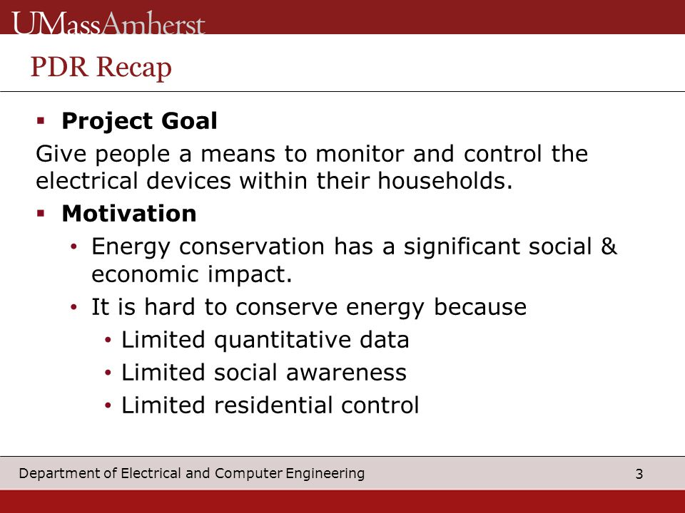 3 Department of Electrical and Computer Engineering PDR Recap  Project Goal Give people a means to monitor and control the electrical devices within their households.