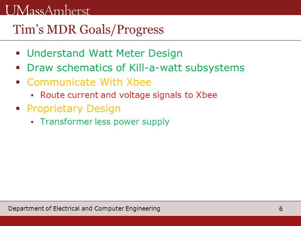 6 Department of Electrical and Computer Engineering Tim's MDR Goals/Progress  Understand Watt Meter Design  Draw schematics of Kill-a-watt subsystems  Communicate With Xbee Route current and voltage signals to Xbee  Proprietary Design Transformer less power supply