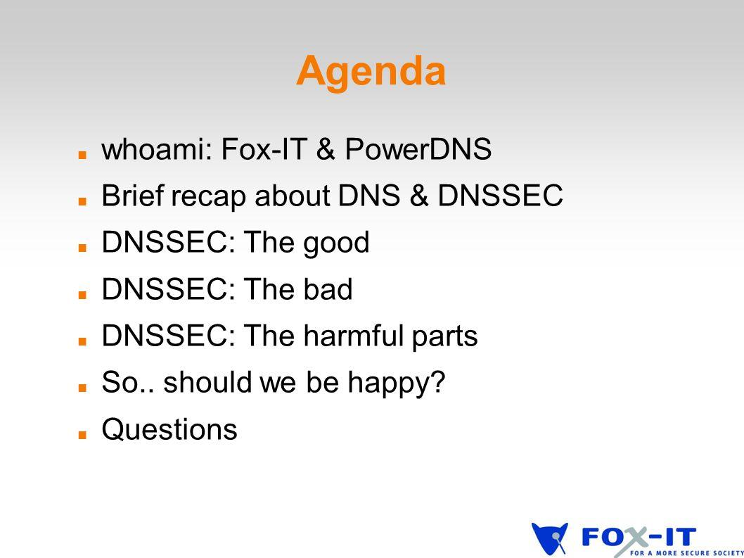 Agenda whoami: Fox-IT & PowerDNS Brief recap about DNS & DNSSEC DNSSEC: The good DNSSEC: The bad DNSSEC: The harmful parts So..