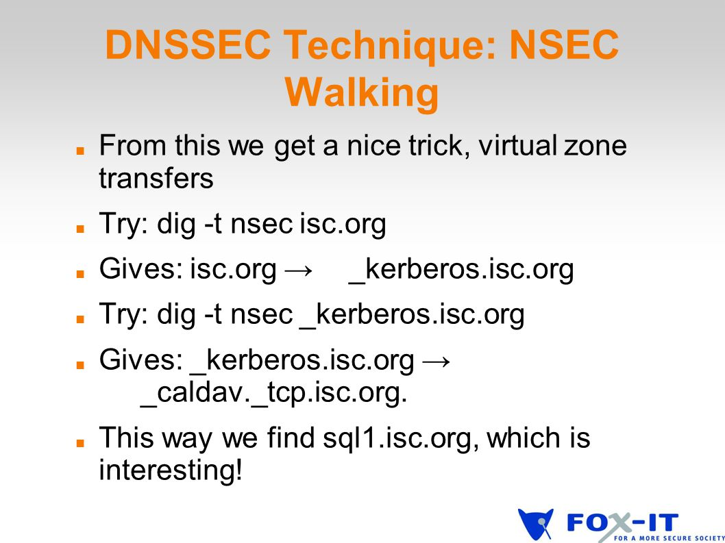 DNSSEC Technique: NSEC Walking From this we get a nice trick, virtual zone transfers Try: dig -t nsec isc.org Gives: isc.org → _kerberos.isc.org Try: dig -t nsec _kerberos.isc.org Gives: _kerberos.isc.org → _caldav._tcp.isc.org.