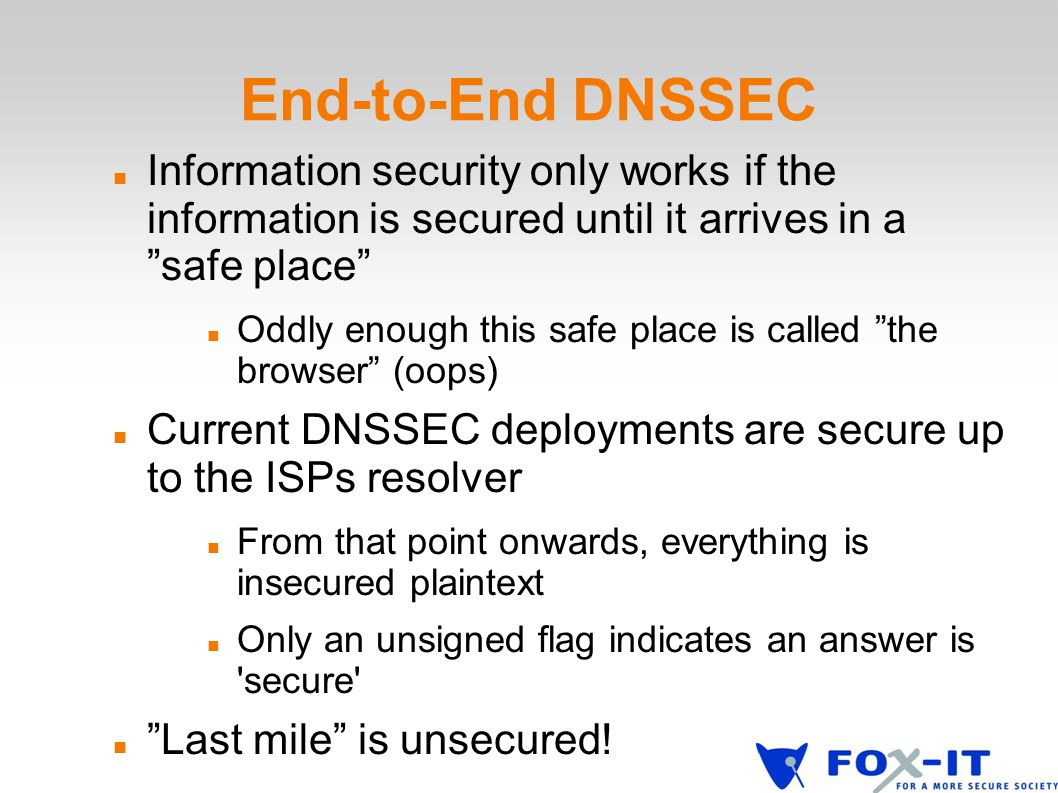 End-to-End DNSSEC Information security only works if the information is secured until it arrives in a safe place Oddly enough this safe place is called the browser (oops) Current DNSSEC deployments are secure up to the ISPs resolver From that point onwards, everything is insecured plaintext Only an unsigned flag indicates an answer is secure Last mile is unsecured!