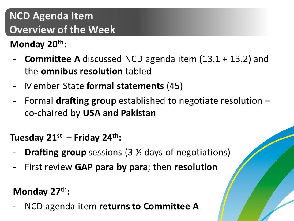 NCD Agenda Item Overview of the Week Monday 20 th : -Committee A discussed NCD agenda item (13.1 + 13.2) and the omnibus resolution tabled -Member Sta