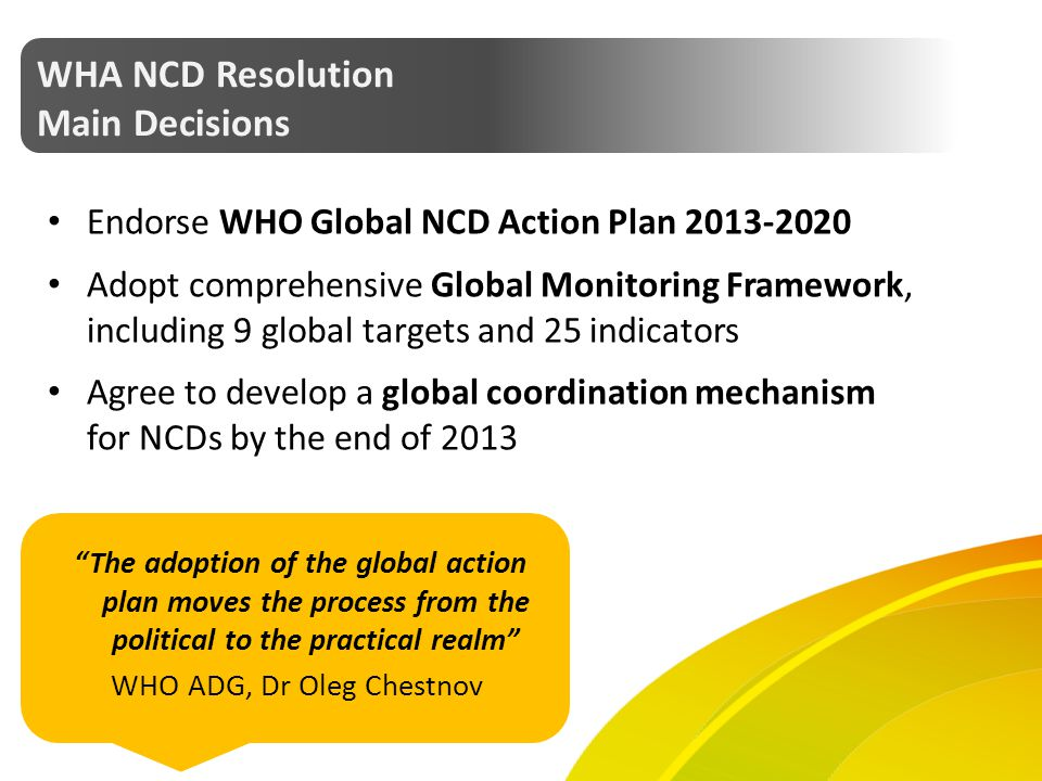 WHA NCD Resolution Main Decisions Endorse WHO Global NCD Action Plan 2013-2020 Adopt comprehensive Global Monitoring Framework, including 9 global tar