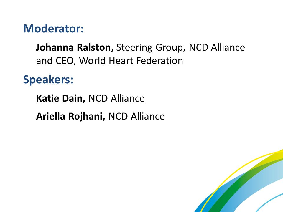 Moderator: Johanna Ralston, Steering Group, NCD Alliance and CEO, World Heart Federation Speakers: Katie Dain, NCD Alliance Ariella Rojhani, NCD Allia