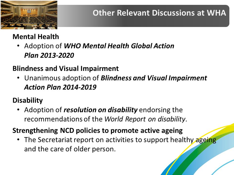 Mental Health Adoption of WHO Mental Health Global Action Plan 2013-2020 Blindness and Visual Impairment Unanimous adoption of Blindness and Visual Im