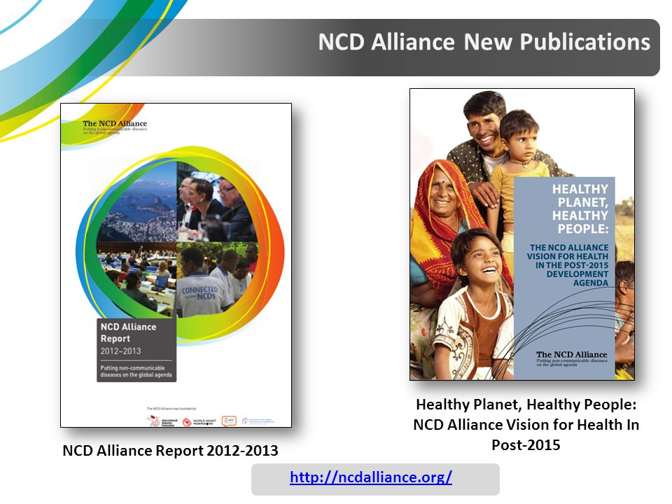 NCD Alliance New Publications NCD Alliance Report 2012-2013 Healthy Planet, Healthy People: NCD Alliance Vision for Health In Post-2015 http://ncdalli