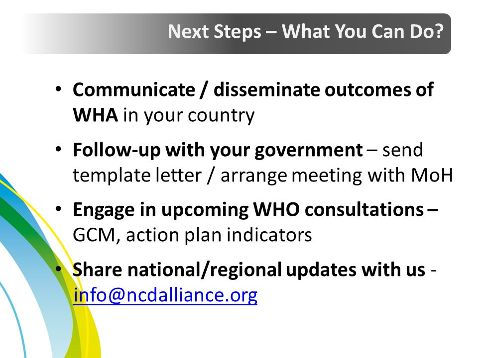 Communicate / disseminate outcomes of WHA in your country Follow-up with your government – send template letter / arrange meeting with MoH Engage in u