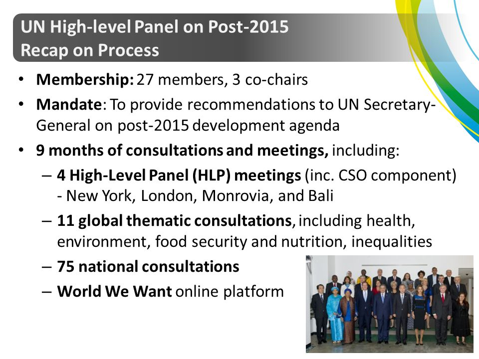 Membership: 27 members, 3 co-chairs Mandate: To provide recommendations to UN Secretary- General on post-2015 development agenda 9 months of consultat