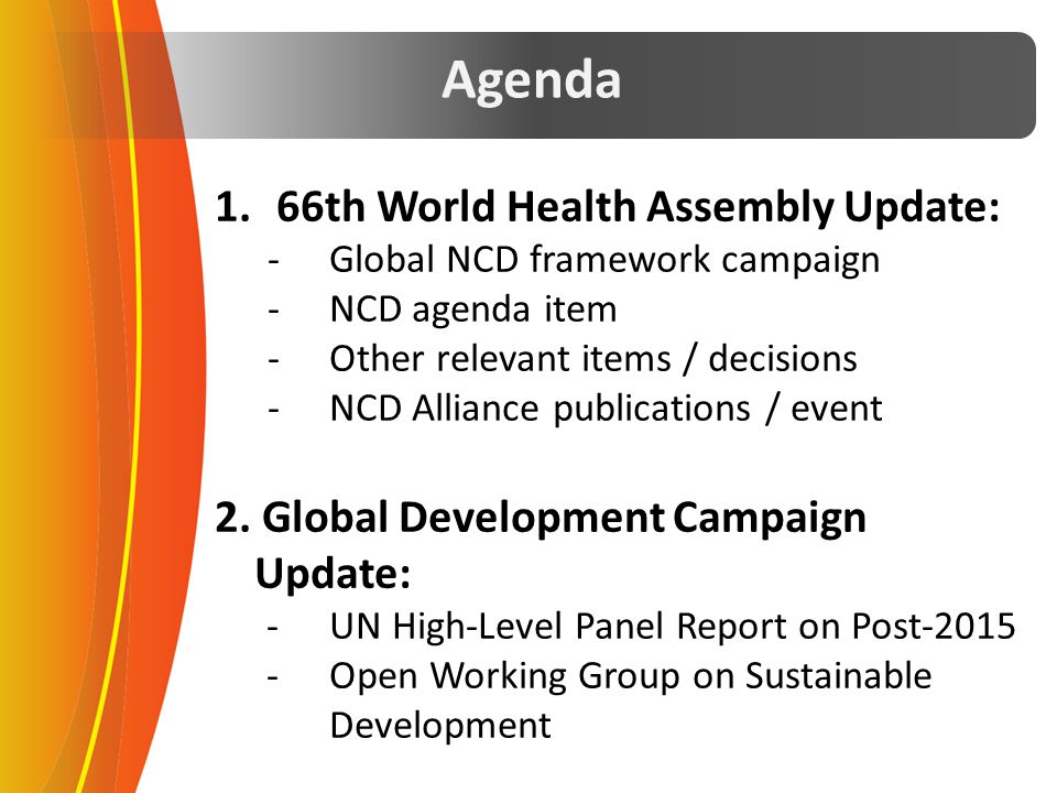Agenda 1.66th World Health Assembly Update: -Global NCD framework campaign -NCD agenda item -Other relevant items / decisions -NCD Alliance publicatio