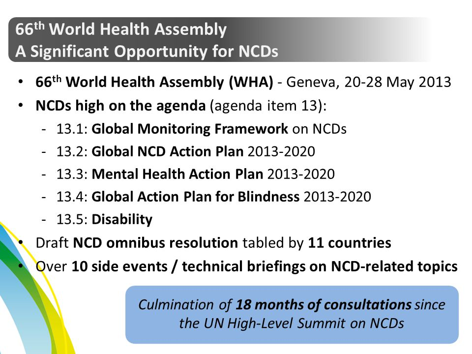 66 th World Health Assembly A Significant Opportunity for NCDs 66 th World Health Assembly (WHA) - Geneva, 20-28 May 2013 NCDs high on the agenda (age