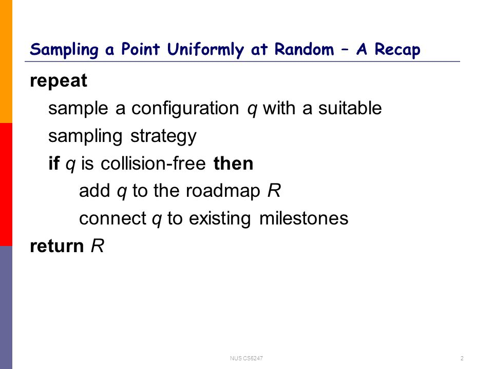 NUS CS52472 Sampling a Point Uniformly at Random – A Recap repeat sample a configuration q with a suitable sampling strategy if q is collision-free then add q to the roadmap R connect q to existing milestones return R