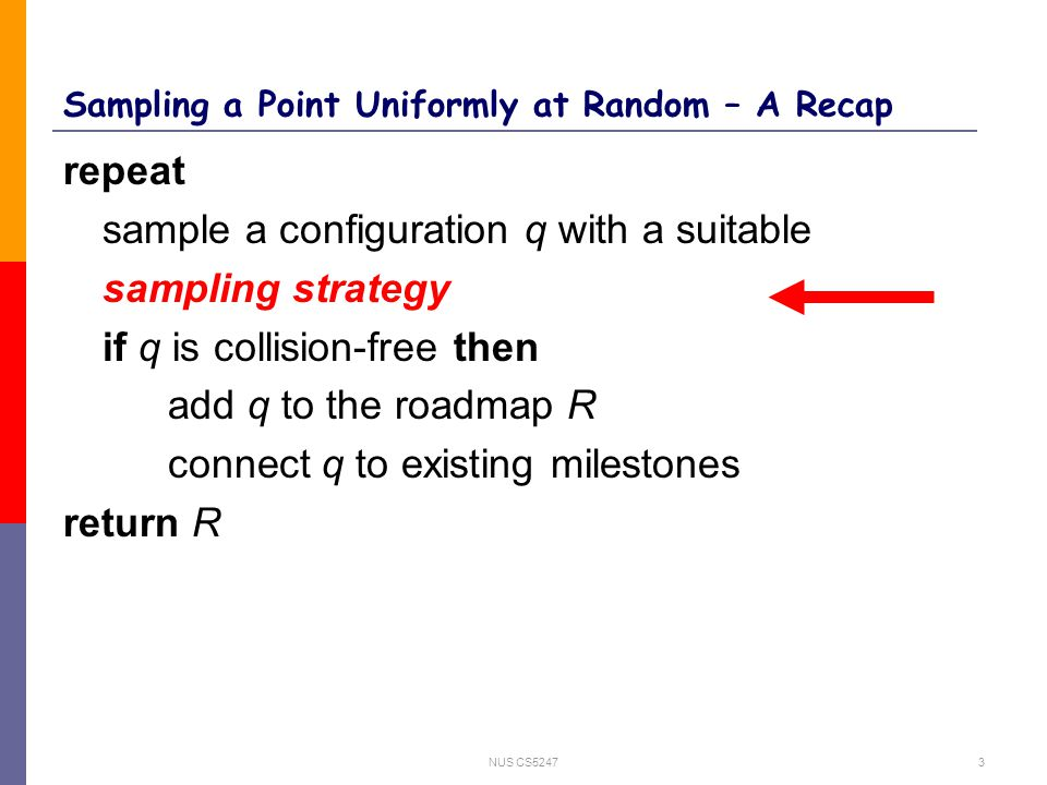 NUS CS52473 Sampling a Point Uniformly at Random – A Recap repeat sample a configuration q with a suitable sampling strategy if q is collision-free then add q to the roadmap R connect q to existing milestones return R