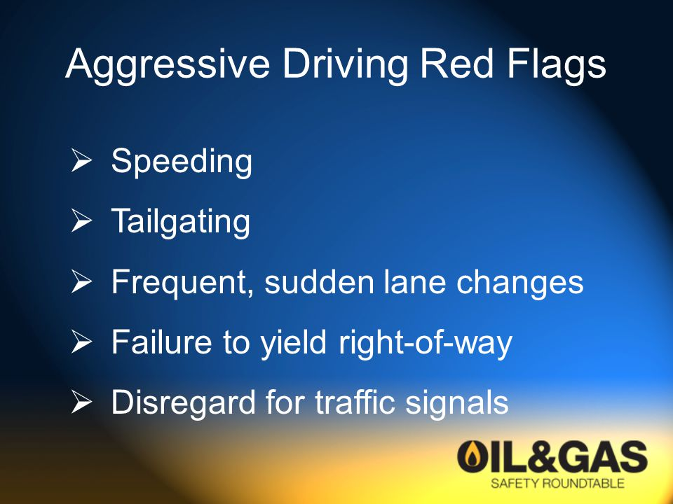 Aggressive Driving Red Flags  Speeding  Tailgating  Frequent, sudden lane changes  Failure to yield right-of-way  Disregard for traffic signals