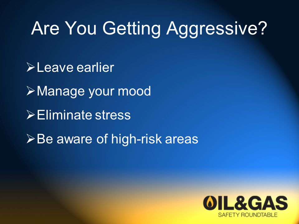 Are You Getting Aggressive?  Leave earlier  Manage your mood  Eliminate stress  Be aware of high-risk areas