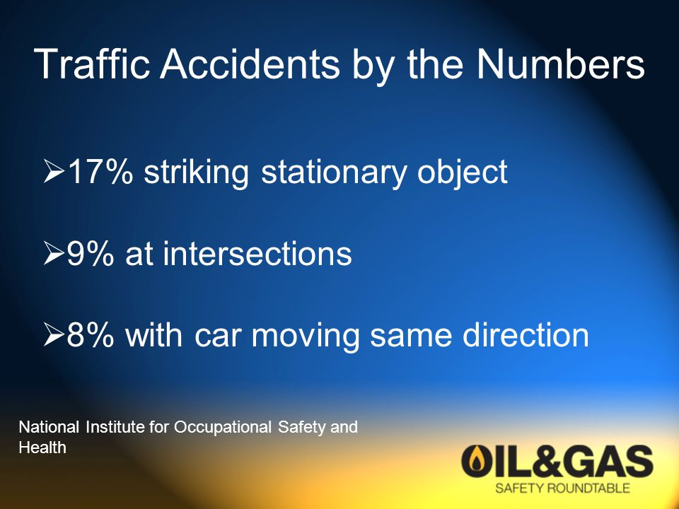 Traffic Accidents by the Numbers  17% striking stationary object  9% at intersections  8% with car moving same direction National Institute for Occupational Safety and Health