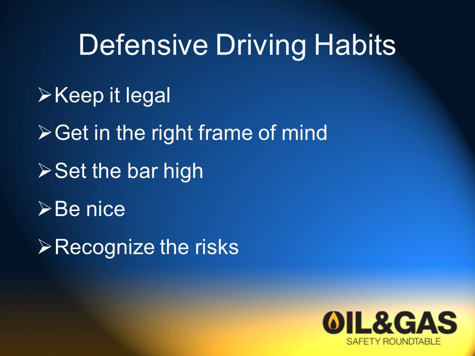 Defensive Driving Habits  Keep it legal  Get in the right frame of mind  Set the bar high  Be nice  Recognize the risks