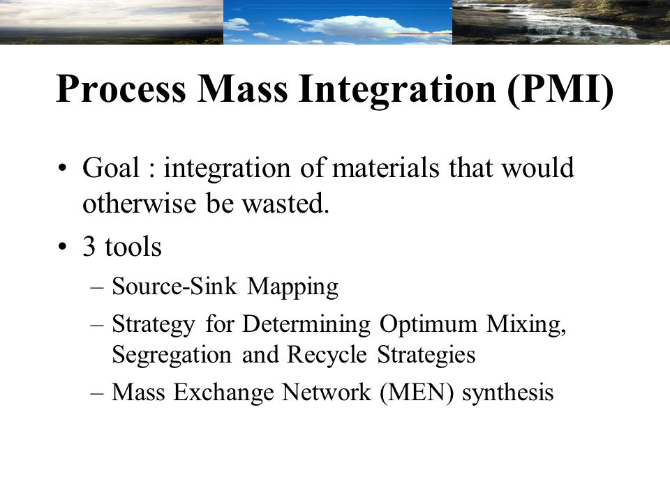 Process Mass Integration (PMI) Goal : integration of materials that would otherwise be wasted. 3 tools –Source-Sink Mapping –Strategy for Determining