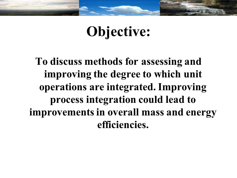 Objective: To discuss methods for assessing and improving the degree to which unit operations are integrated. Improving process integration could lead