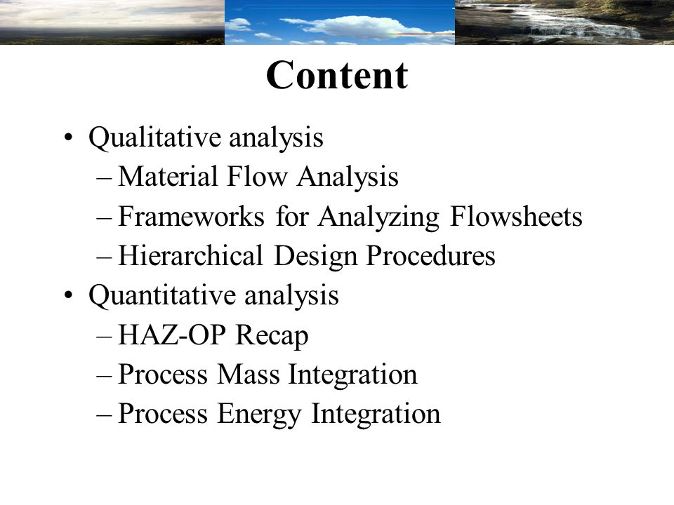 Content Qualitative analysis –Material Flow Analysis –Frameworks for Analyzing Flowsheets –Hierarchical Design Procedures Quantitative analysis –HAZ-O