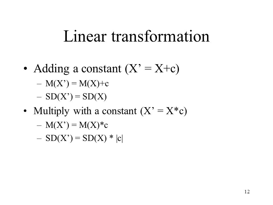 12 Linear transformation Adding a constant (X' = X+c) –M(X') = M(X)+c –SD(X') = SD(X) Multiply with a constant (X' = X*c) –M(X') = M(X)*c –SD(X') = SD(X) * |c|