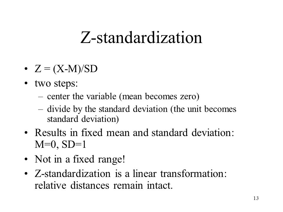 13 Z-standardization Z = (X-M)/SD two steps: –center the variable (mean becomes zero) –divide by the standard deviation (the unit becomes standard deviation) Results in fixed mean and standard deviation: M=0, SD=1 Not in a fixed range.