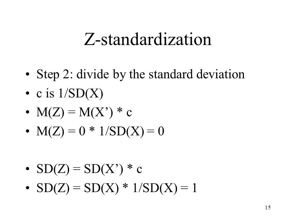 15 Z-standardization Step 2: divide by the standard deviation c is 1/SD(X) M(Z) = M(X') * c M(Z) = 0 * 1/SD(X) = 0 SD(Z) = SD(X') * c SD(Z) = SD(X) * 1/SD(X) = 1