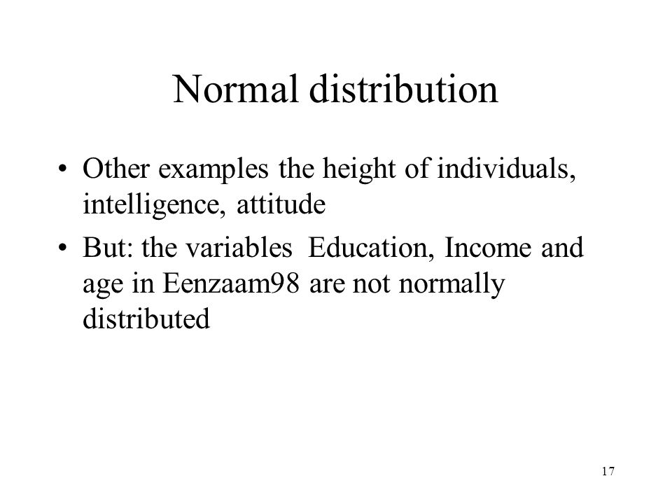 17 Normal distribution Other examples the height of individuals, intelligence, attitude But: the variables Education, Income and age in Eenzaam98 are not normally distributed
