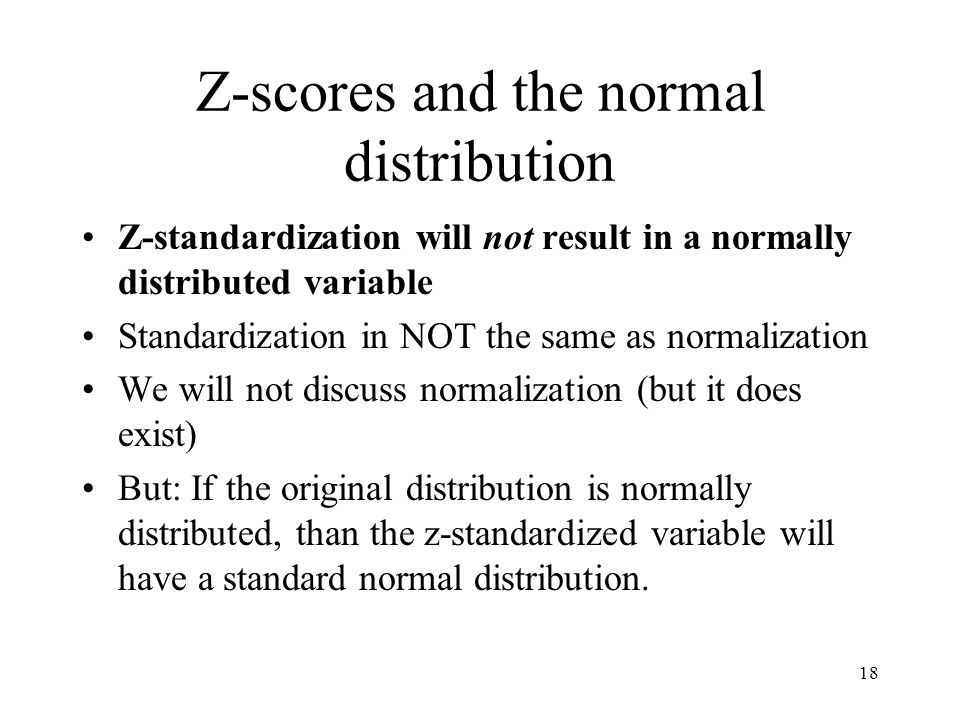 18 Z-scores and the normal distribution Z-standardization will not result in a normally distributed variable Standardization in NOT the same as normalization We will not discuss normalization (but it does exist) But: If the original distribution is normally distributed, than the z-standardized variable will have a standard normal distribution.