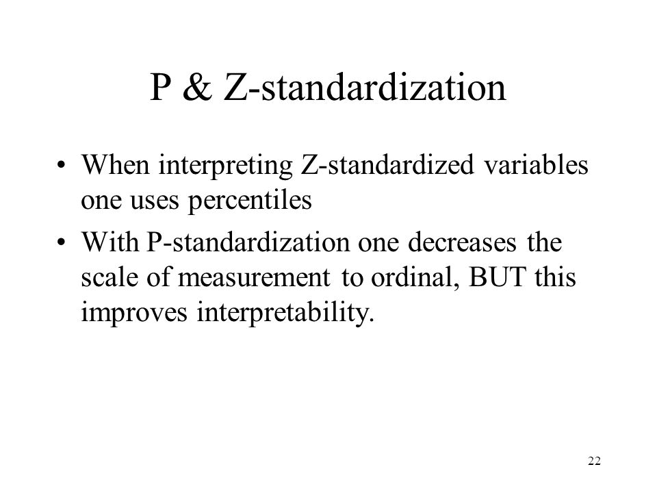 22 P & Z-standardization When interpreting Z-standardized variables one uses percentiles With P-standardization one decreases the scale of measurement to ordinal, BUT this improves interpretability.