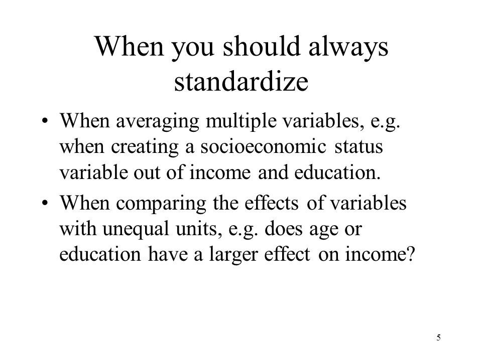 5 When you should always standardize When averaging multiple variables, e.g.