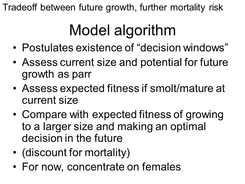 Model algorithm Postulates existence of decision windows Assess current size and potential for future growth as parr Assess expected fitness if smolt/mature at current size Compare with expected fitness of growing to a larger size and making an optimal decision in the future (discount for mortality) For now, concentrate on females Tradeoff between future growth, further mortality risk