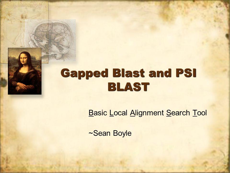 Gapped Blast and PSI BLAST Basic Local Alignment Search Tool ~Sean Boyle Basic Local Alignment Search Tool ~Sean Boyle