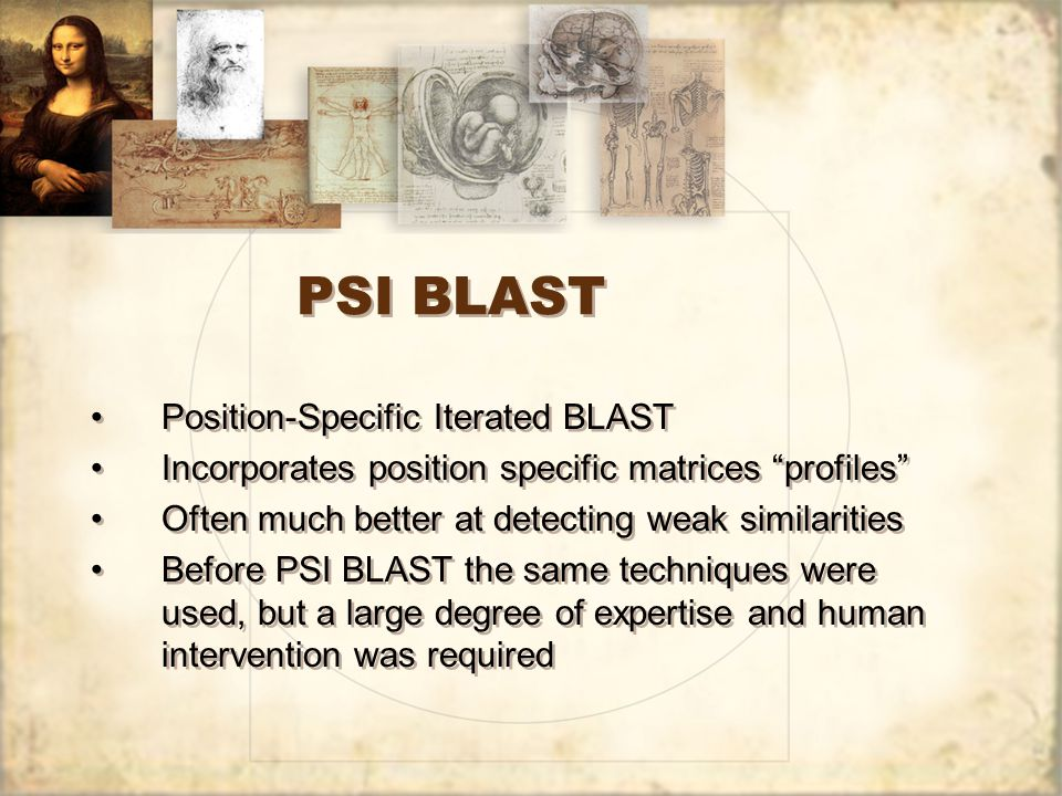 PSI BLAST Position-Specific Iterated BLAST Incorporates position specific matrices profiles Often much better at detecting weak similarities Before PSI BLAST the same techniques were used, but a large degree of expertise and human intervention was required Position-Specific Iterated BLAST Incorporates position specific matrices profiles Often much better at detecting weak similarities Before PSI BLAST the same techniques were used, but a large degree of expertise and human intervention was required