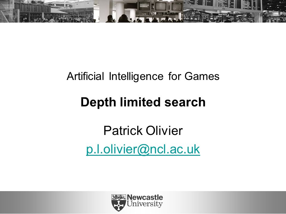 Artificial Intelligence for Games Depth limited search Patrick Olivier p.l.olivier@ncl.ac.uk