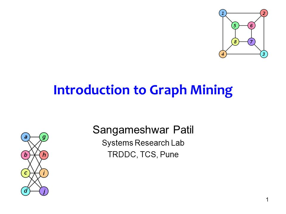 1 Introduction to Graph Mining Sangameshwar Patil Systems Research Lab TRDDC, TCS, Pune
