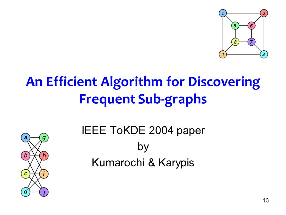 13 An Efficient Algorithm for Discovering Frequent Sub-graphs IEEE ToKDE 2004 paper by Kumarochi & Karypis