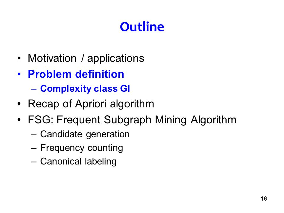 16 Outline Motivation / applications Problem definition –Complexity class GI Recap of Apriori algorithm FSG: Frequent Subgraph Mining Algorithm –Candi