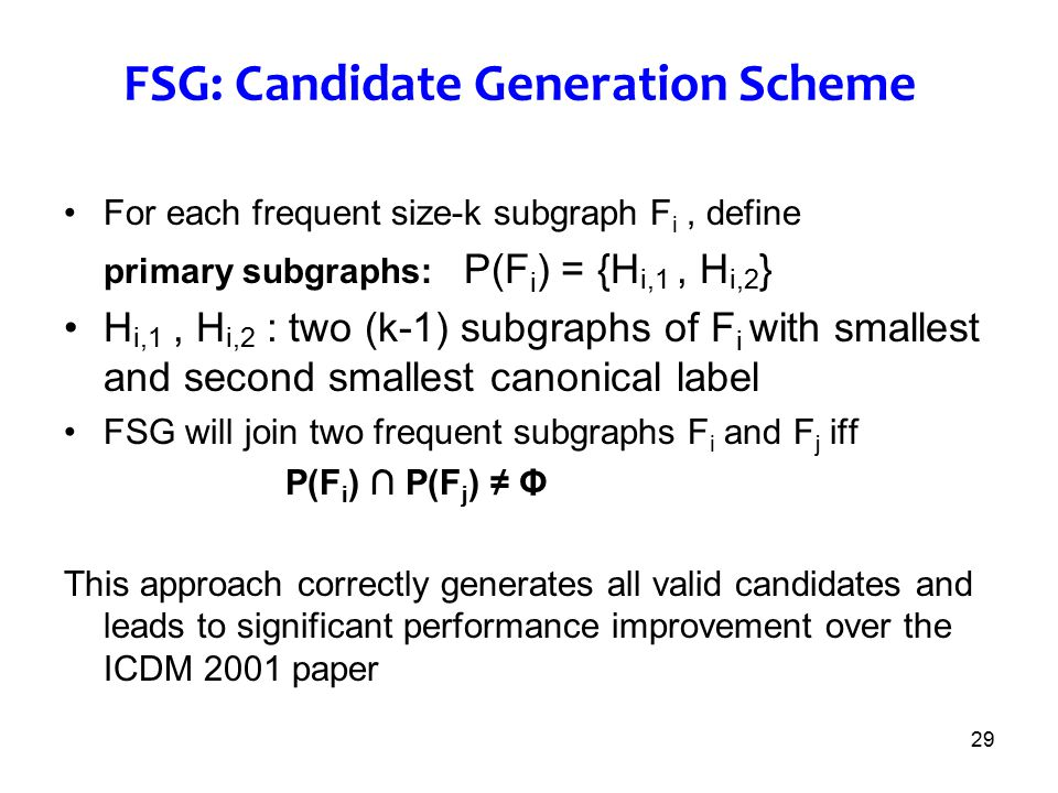 29 FSG: Candidate Generation Scheme For each frequent size-k subgraph F i, define primary subgraphs: P(F i ) = {H i,1, H i,2 } H i,1, H i,2 : two (k-1