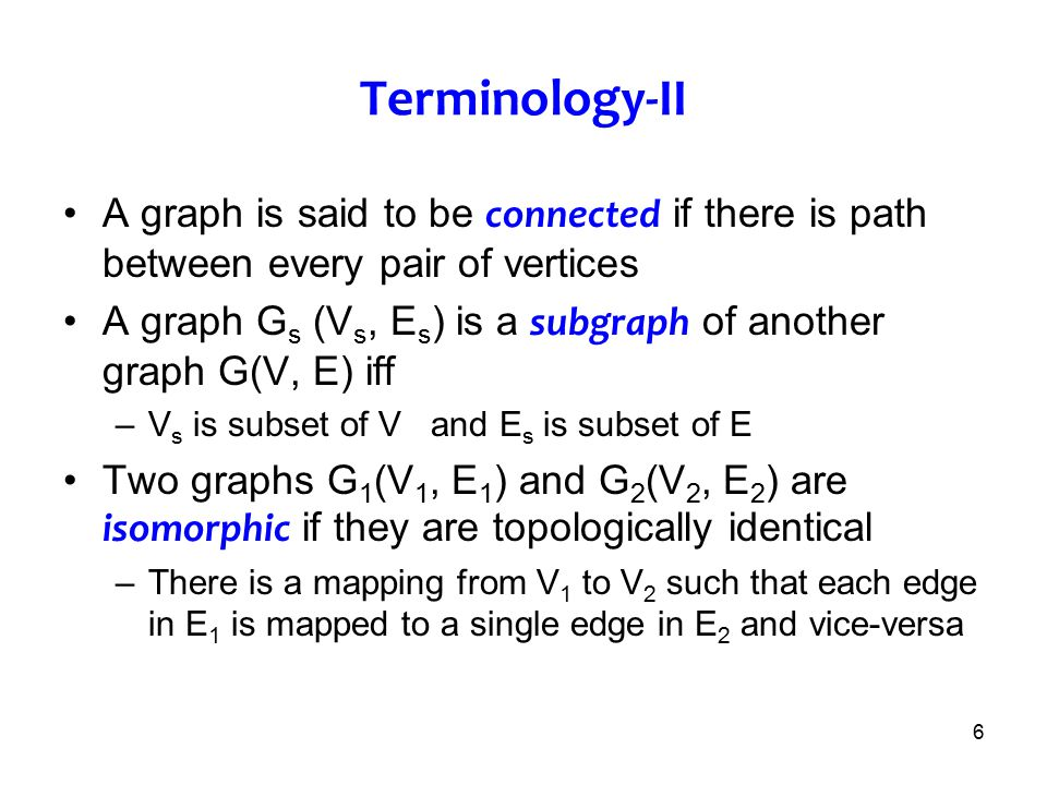 6 Terminology-II A graph is said to be connected if there is path between every pair of vertices A graph G s (V s, E s ) is a subgraph of another grap