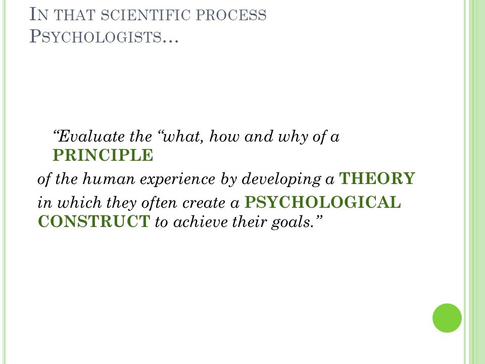 I N THAT SCIENTIFIC PROCESS P SYCHOLOGISTS … Evaluate the what, how and why of a PRINCIPLE of the human experience by developing a THEORY in which they often create a PSYCHOLOGICAL CONSTRUCT to achieve their goals. Principle: a basic truth or law that is common to the human experience Theory: a statement that attempts to explain why things are and why they happen the way they do.