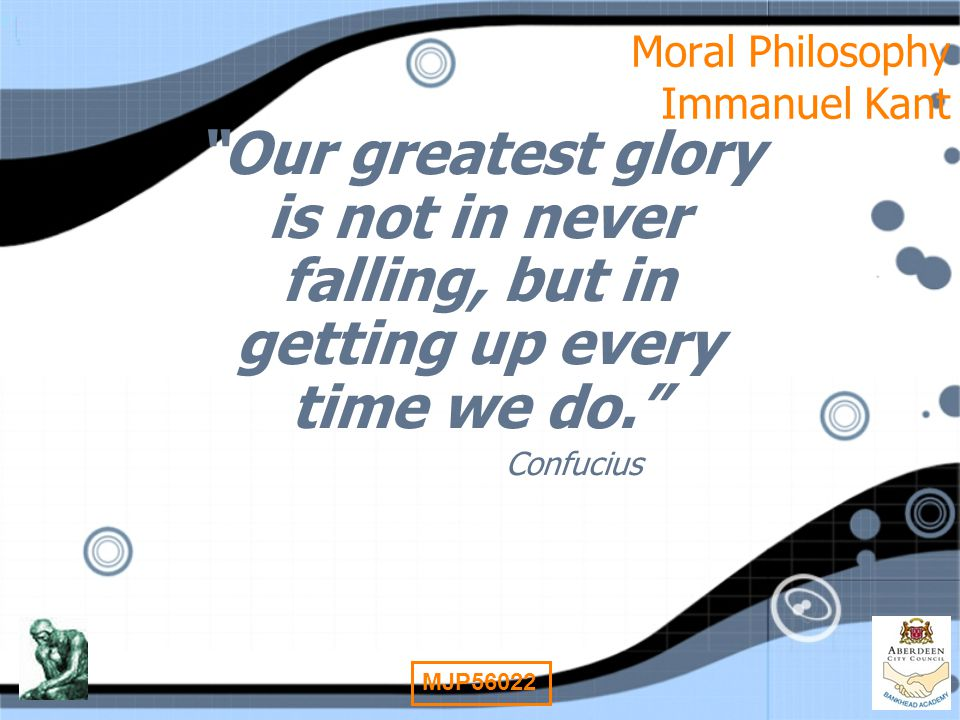 "1 MJP56022 Moral Philosophy Immanuel Kant ""Our greatest glory is not in never falling, but in getting up every time we do."" Confucius ""Our greatest gl"