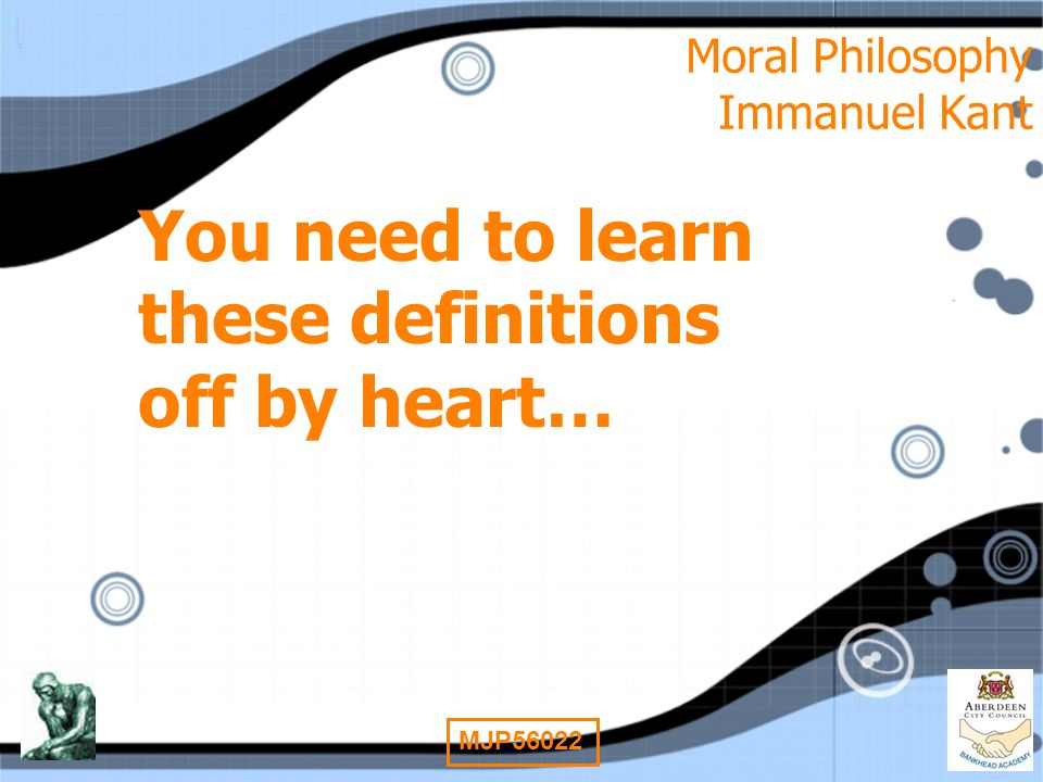 12 MJP56022 Moral Philosophy Immanuel Kant You need to learn these definitions off by heart…