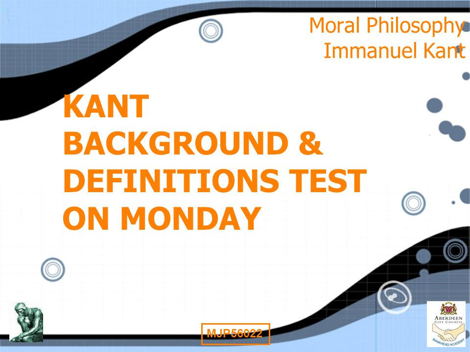 13 MJP56022 Moral Philosophy Immanuel Kant KANT BACKGROUND & DEFINITIONS TEST ON MONDAY
