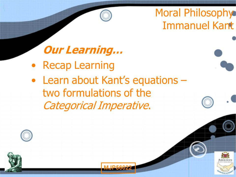 2 MJP56022 Moral Philosophy Immanuel Kant Our Learning… Recap Learning Learn about Kant's equations – two formulations of the Categorical Imperative.