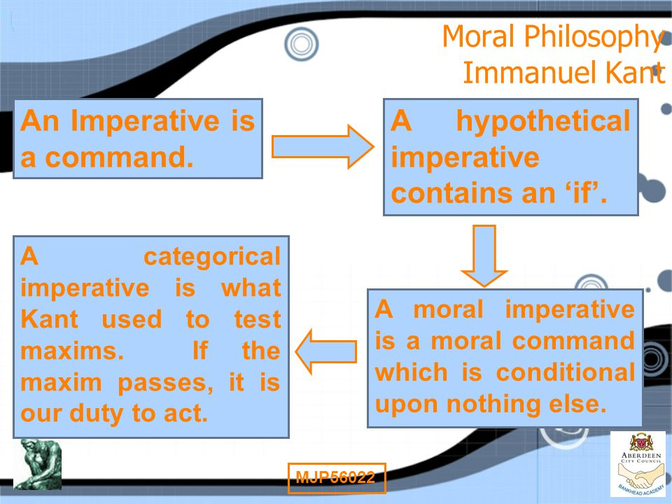 6 MJP56022 Moral Philosophy Immanuel Kant An Imperative is a command. A hypothetical imperative contains an 'if'. A moral imperative is a moral comman