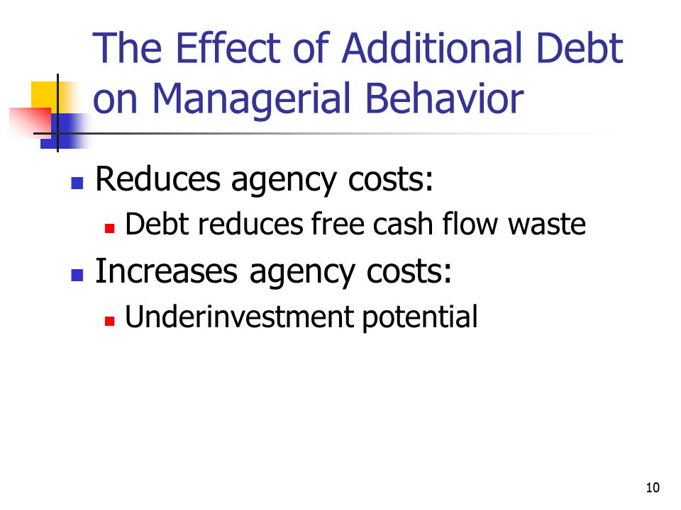 10 The Effect of Additional Debt on Managerial Behavior Reduces agency costs: Debt reduces free cash flow waste Increases agency costs: Underinvestmen