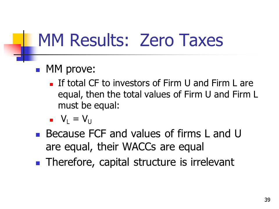 39 MM Results: Zero Taxes MM prove: If total CF to investors of Firm U and Firm L are equal, then the total values of Firm U and Firm L must be equal: